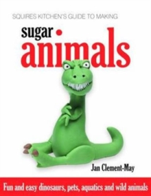 Squires Kitchen's Guide to Making Sugar Animals : Fun and Easy Dinosaurs, Pets, Aquatics and Wild Animals, Hardback
