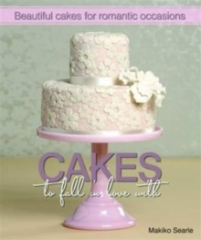 Cakes to Fall in Love With : Beautiful Cakes for Romantic Occasions, Hardback