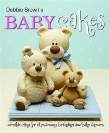 Debbie Brown's Baby Cakes : Adorable Cakes for Christenings, Birthdays and Baby Showers, Hardback