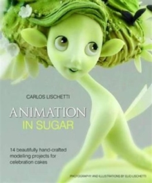 Animation in Sugar : 14 Beautifully Hand-crafted Modelling Projects for Celebration Cakes, Hardback