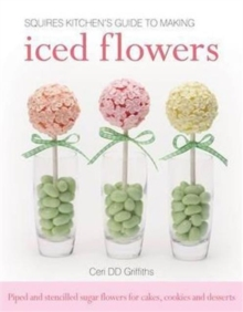 Squires Kitchen's Guide to Making Iced Flowers : Piped and Stencilled Sugar Flowers for Cakes, Cookies and Desserts, Hardback
