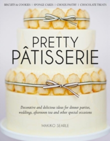 Pretty Patisserie : Decorative and Delicious Ideas for Dinner Parties, Weddings, Afternoon Tea and Other Special Occasions, Hardback