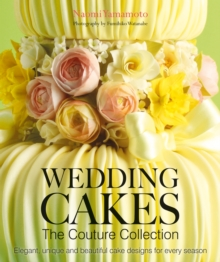 Wedding Cakes: The Couture Collection : Elegant, Unique and Beautiful Cake Designs for Every Season, Hardback Book