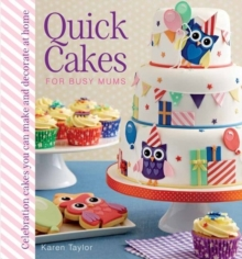 Quick Cakes for Busy Mums : Celebration Cakes You Can Make and Decorate at Home, Hardback