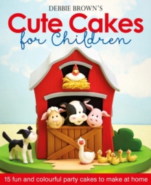 Debbie Brown's Cute Cakes for Children : 15 Fun and Colourful Party Cakes to Make at Home, Hardback