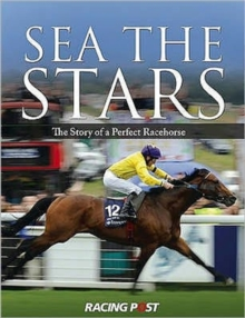 Sea the Stars : The Complete Story of the World's Greatest Racehorse, Hardback