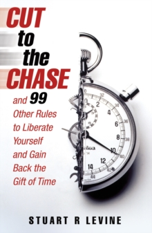 Cut to the Chase : and 99 Other Rules to Liberate Yourself and Gain Back the Gift of Time, Paperback