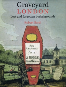 Graveyard London : Lost and Forgotten Burial Grounds, Hardback