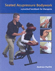 Seated Acupressure Bodywork : A Practical Handbook for Therapists, Paperback