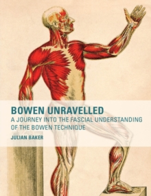 Bowen Unravelled : A Journey into the Fascial Understanding of the Bowen Technique, Paperback Book