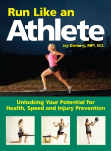 Run Like an Athlete : Unlocking Your Potential for Health, Speed and Injury Prevention, Paperback