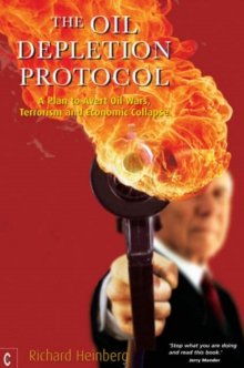 The Oil Depletion Protocol : A Plan to Avert Oil Wars, Terrorism and Economic Collapse, Paperback
