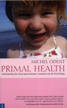 Primal Health : Understanding the Critical Period Between Conception and the First Birthday, Paperback