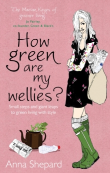 How Green are My Wellies? : Small Steps and Giant Leaps to Green Living with Style, Paperback