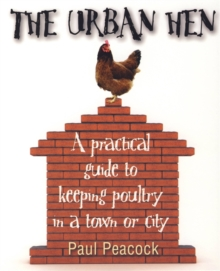 The Urban Hen : A Practical Guide to Keeping Poultry in a Town or City, Paperback