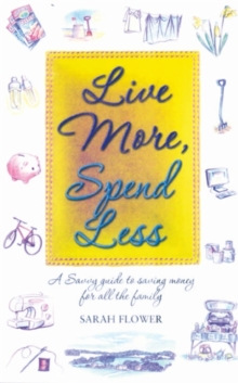 Live More, Spend Less : A Savvy Guide to Saving Money for All the Family, Paperback
