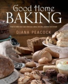 Good Home Baking : How to Make Your Own Delicious Cakes, Biscuits, Pastries and Breads, Paperback
