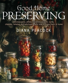 Good Home Preserving : Delicious Jams, Jellies, Chutneys, Pickles, Curds, Cheeses, Relishes and Ketchups - and How to Make Them at Home, Paperback