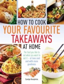 How to Cook Your Favourite Takeaways at Home : The Food You Like to Eat When You Want to Eat it  -  at Less Cost and with More Goodness, Paperback Book