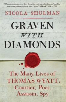 Graven with Diamonds : The Many Lives of Thomas Wyatt: Courtier, Poet, Assasin, Spy, Hardback Book