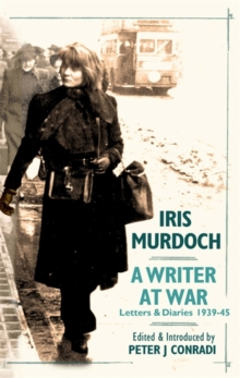 Iris Murdoch - A Writer at War : The Letters and Diaries of Iris Murdoch: 1939-1945, Hardback