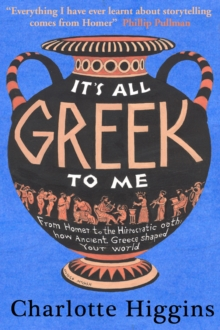 It's All Greek to Me : From Homer to the Hippocratic Oath: How Ancient Greece Has Shaped Our World, Hardback