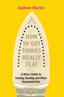 How to Get Things Really Flat : The Man's Guide to Ironing, Dusting and Other Household Chores, Hardback