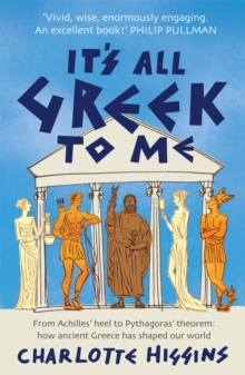 It's All Greek to Me : From Achilles' Heel to Pythagoras' Theorem: How Ancient Greece Has Shaped Our World, Paperback