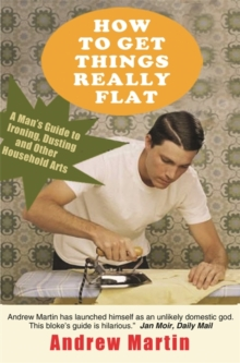 How to Get Things Really Flat : A Man's Guide to Ironing, Dusting and Other Household Arts, Paperback
