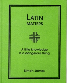 Latin Matters : A Little Knowledge is a Dangerous Thing, Hardback