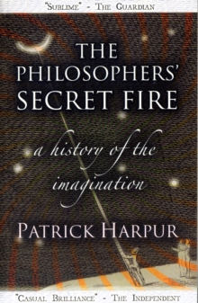 The Philosophers' Secret Fire : A History of the Imagination, Paperback