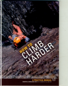 How to Climb Harder : A Practical Manual, Essential Knowledge for Rock Climbers of All Abilities, Paperback