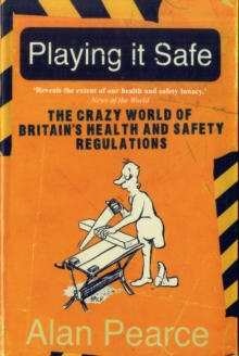 Playing it Safe : The Crazy World of Britain's Health and Safety Regulations, Paperback