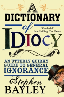 A Dictionary of Idiocy : An Utterly Quirky Guide to General Ignorance, Paperback Book