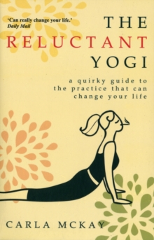 The Reluctant Yogi : A Quirky Guide to the Practice That Can Change Your Life, Paperback