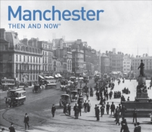 Manchester Then and Now : A Photographic Guide to Manchester Past and Present, Hardback