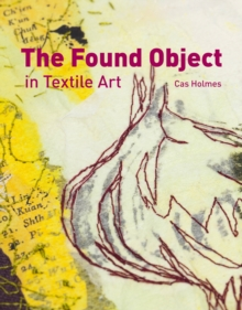 The Found Object in Textile Art : Recycling and Repurposing Natural, Printed and Vintage Objects, Hardback