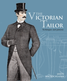 The Victorian Tailor : Techniques and Patterns for Making Historically Accurate Period Clothes for Gentlemen, Paperback