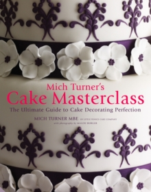 Mich Turner's Cake Masterclass : The Ultimate Step-by-step Guide to Cake Decorating Perfection, Hardback