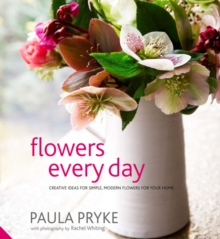 Flowers Every Day : Creative Ideas for Simple, Modern Flowers for Your Home, Hardback