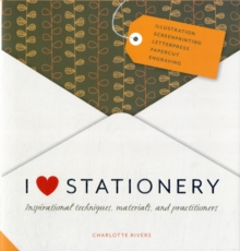 I Love Stationery : Inspirational Techniques, Materials, and Practitioners, Hardback Book