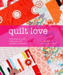Quilt Love : Celebrating Events and Telling Stories with Contemporary Patchwork, Hardback