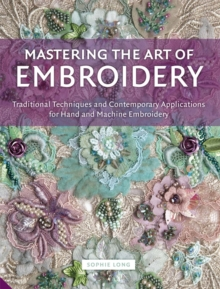 Mastering the Art of Embroidery : Traditional Techniques and Contemporary Applications for Hand and Machine Embroidery, Hardback