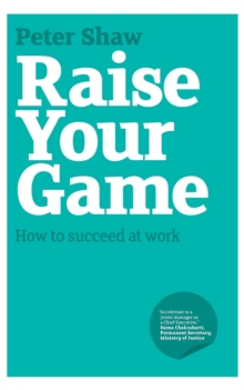 Raise Your Game : How to Succeed at Work, Paperback
