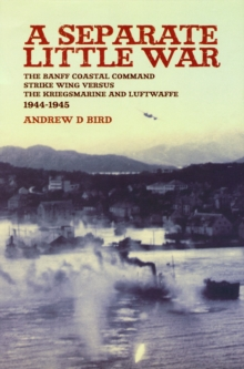 A Separate Little War : The Banff Coastal Command Strike Wing Versus the Kriegsmarine and Luftwaffe 1944-1945, Paperback
