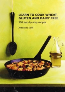Learn to Cook Wheat, Gluten and Dairy Free : 100 Step-by-step Recipes, Paperback