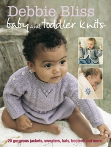 Debbie Bliss Baby and Toddler Knits : 20 Gorgeous Jackets, Sweaters, Hats, Bootees and More, Paperback