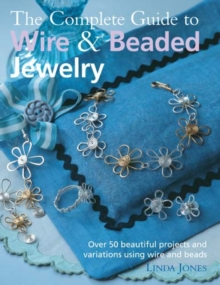 The Complete Guide to Wire & Beaded Jewelry : Over 50 Beautiful Projects and Variations Using Wire and Beads, Paperback