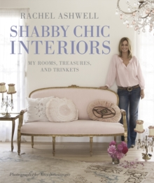 Rachel Ashwell Shabby Chic Interiors : My Rooms, Treasures and Trinkets, Hardback Book
