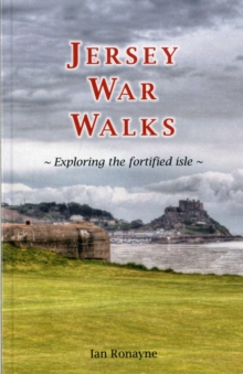 Jersey War Walks : Exploring the Fortified Isle, Paperback Book